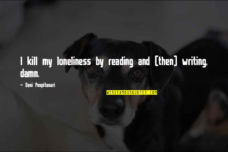 Writing And Reading Quotes By Desi Puspitasari: I kill my loneliness by reading and (then)