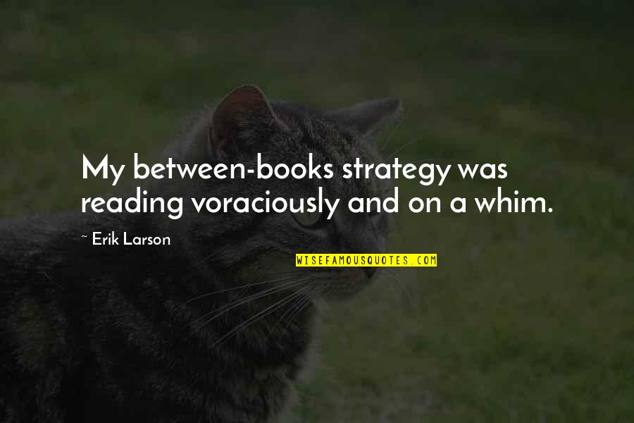 Writing And Reading Quotes By Erik Larson: My between-books strategy was reading voraciously and on