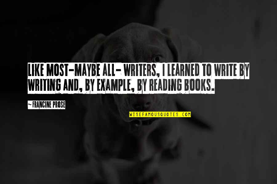 Writing And Reading Quotes By Francine Prose: Like most-maybe all- writers, I learned to write