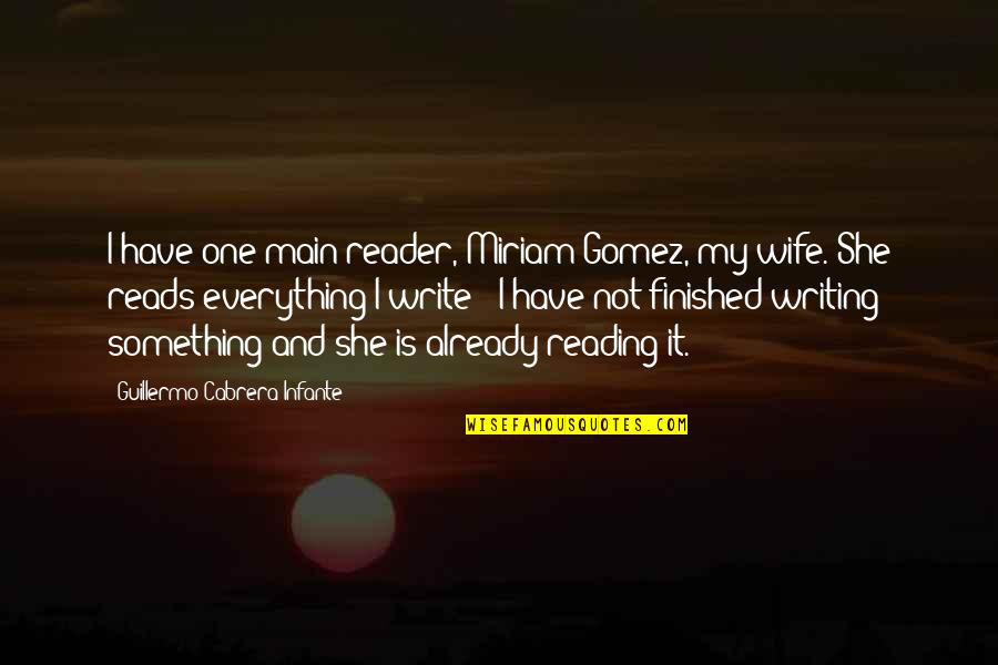 Writing And Reading Quotes By Guillermo Cabrera Infante: I have one main reader, Miriam Gomez, my