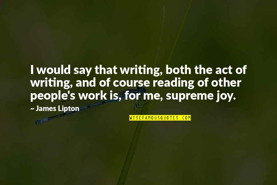 Writing And Reading Quotes By James Lipton: I would say that writing, both the act