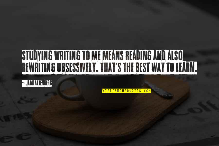Writing And Reading Quotes By Jami Attenberg: Studying writing to me means reading and also
