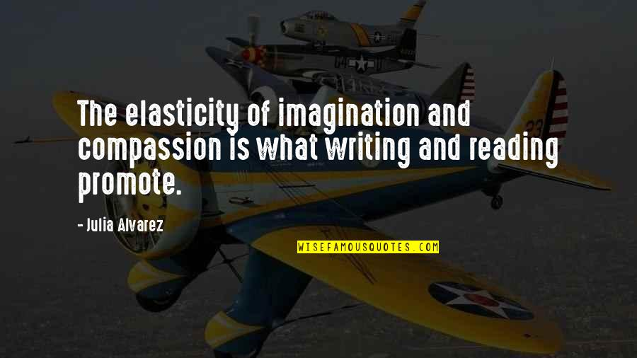 Writing And Reading Quotes By Julia Alvarez: The elasticity of imagination and compassion is what
