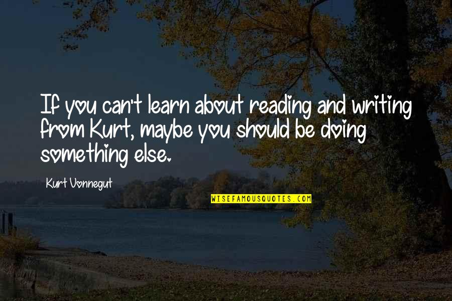 Writing And Reading Quotes By Kurt Vonnegut: If you can't learn about reading and writing