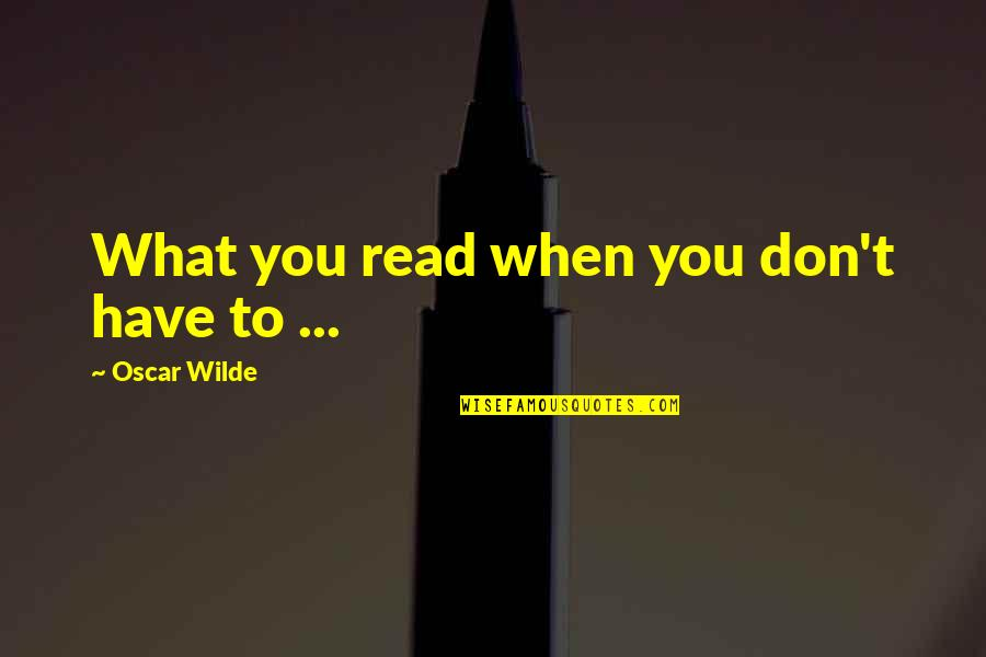 Writing And Reading Quotes By Oscar Wilde: What you read when you don't have to