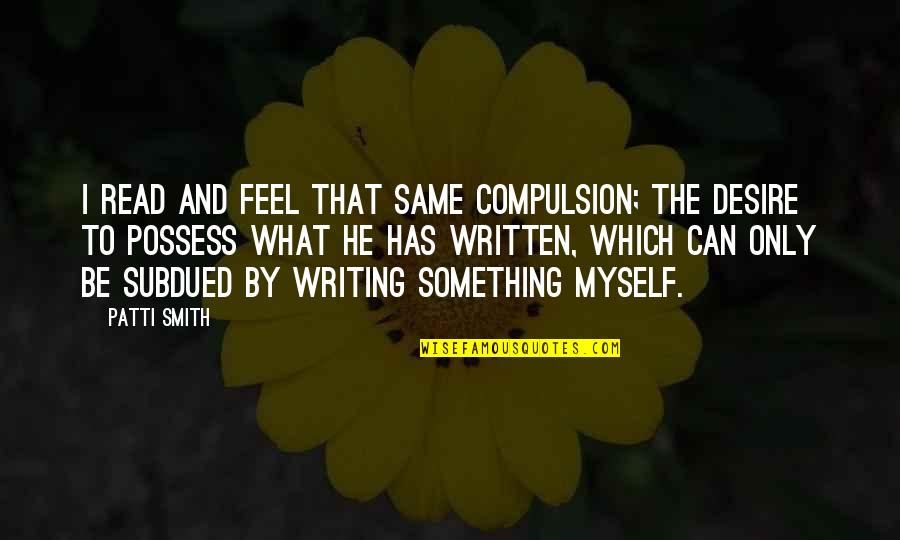 Writing And Reading Quotes By Patti Smith: I read and feel that same compulsion; the