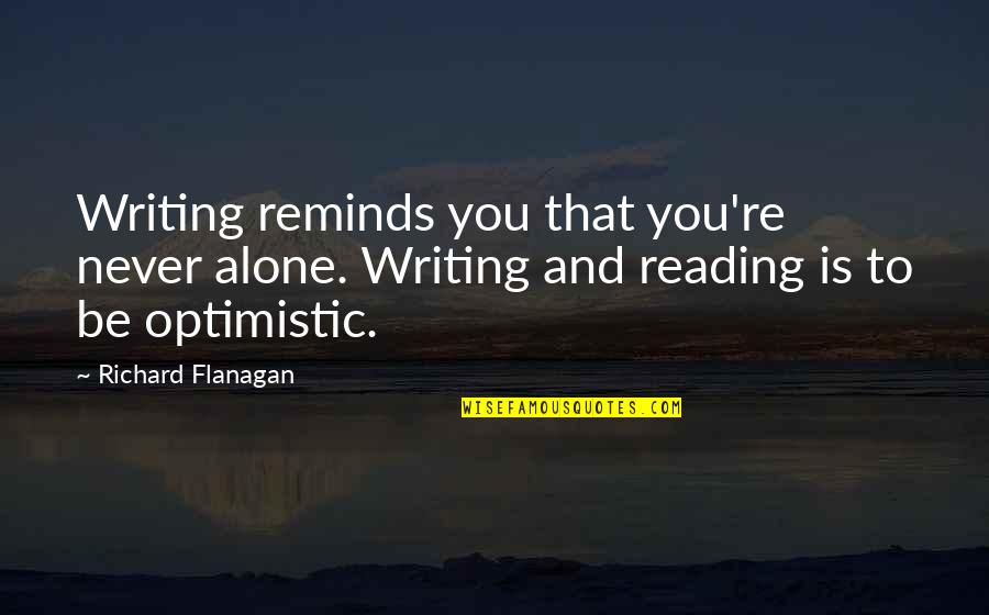 Writing And Reading Quotes By Richard Flanagan: Writing reminds you that you're never alone. Writing