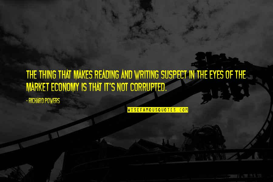 Writing And Reading Quotes By Richard Powers: The thing that makes reading and writing suspect