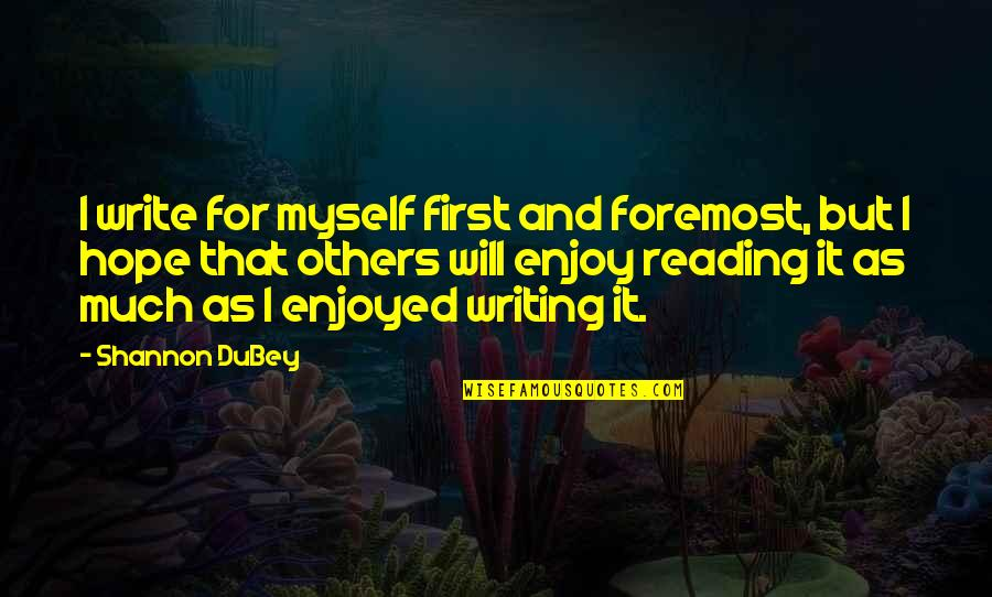 Writing And Reading Quotes By Shannon DuBey: I write for myself first and foremost, but