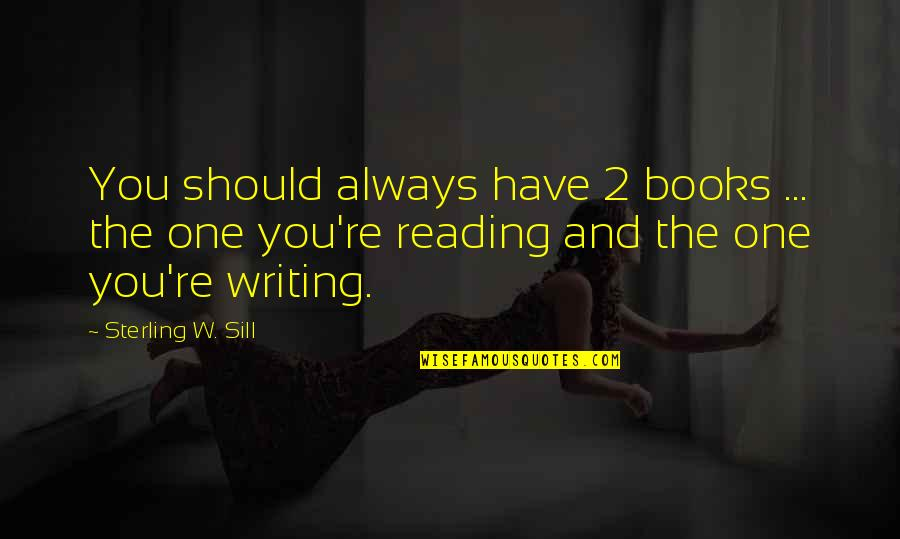Writing And Reading Quotes By Sterling W. Sill: You should always have 2 books ... the
