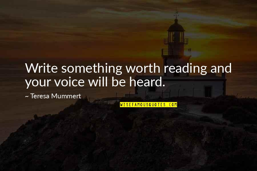 Writing And Reading Quotes By Teresa Mummert: Write something worth reading and your voice will