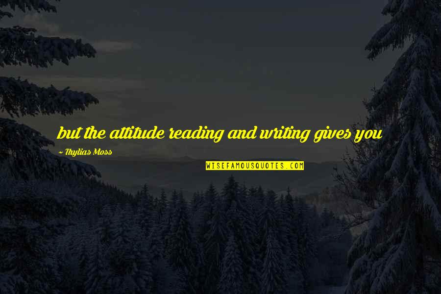 Writing And Reading Quotes By Thylias Moss: but the attitude reading and writing gives you
