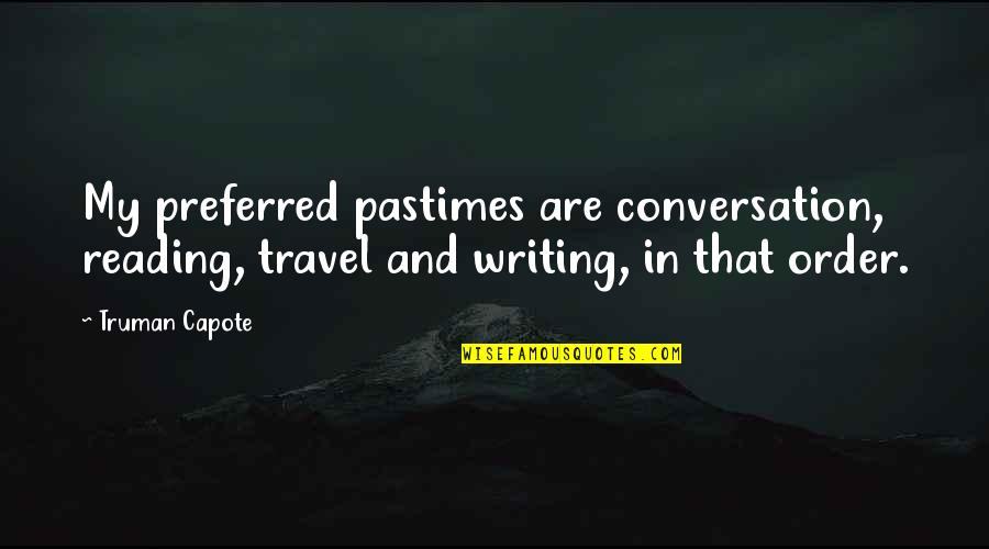 Writing And Reading Quotes By Truman Capote: My preferred pastimes are conversation, reading, travel and