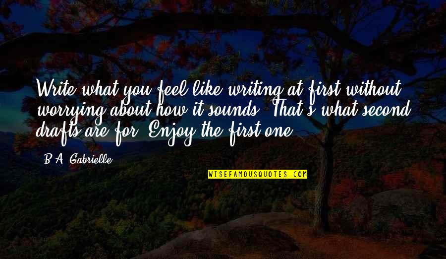 Writing Drafts Quotes By B.A. Gabrielle: Write what you feel like writing at first