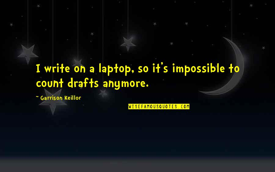 Writing Drafts Quotes By Garrison Keillor: I write on a laptop, so it's impossible