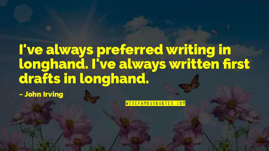 Writing Drafts Quotes By John Irving: I've always preferred writing in longhand. I've always