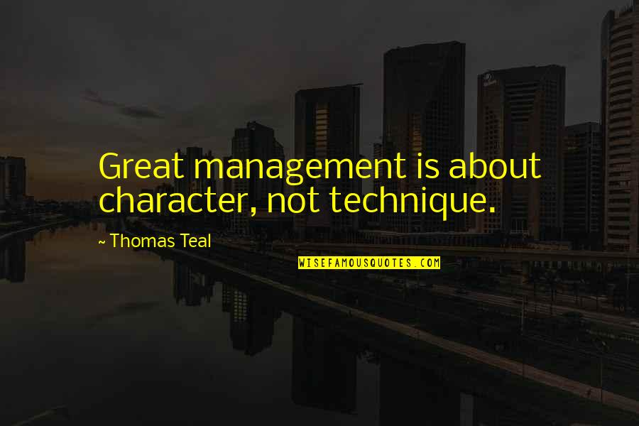 Writing Drafts Quotes By Thomas Teal: Great management is about character, not technique.