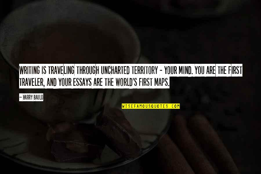Writing Essays On Quotes By Harry Bauld: Writing is traveling through uncharted territory - your