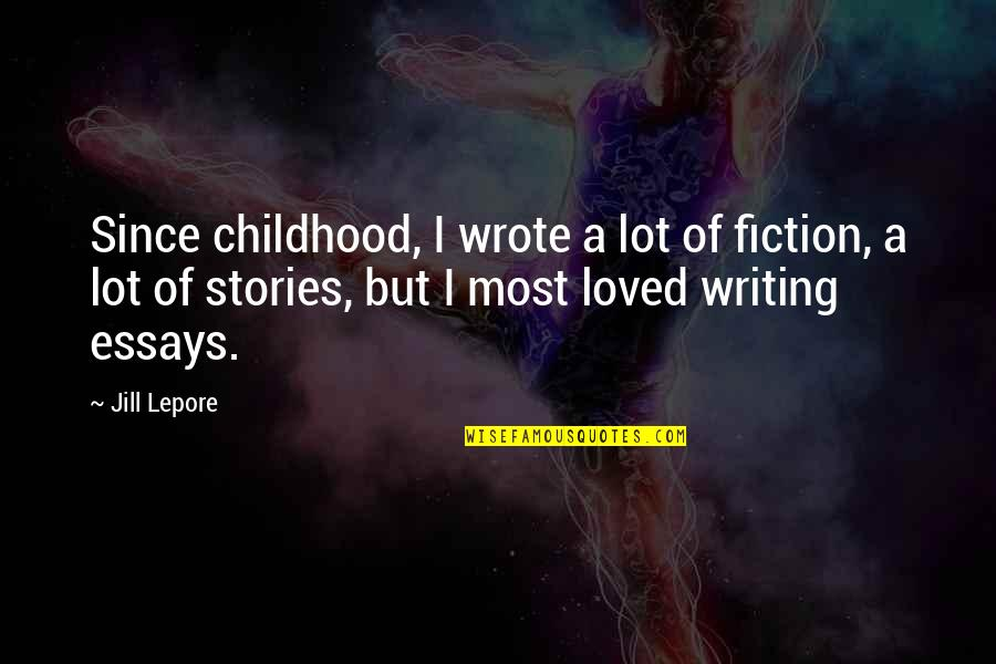Writing Essays On Quotes By Jill Lepore: Since childhood, I wrote a lot of fiction,