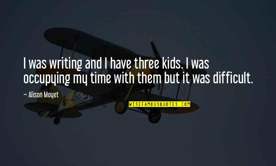 Writing For Kids Quotes By Alison Moyet: I was writing and I have three kids.