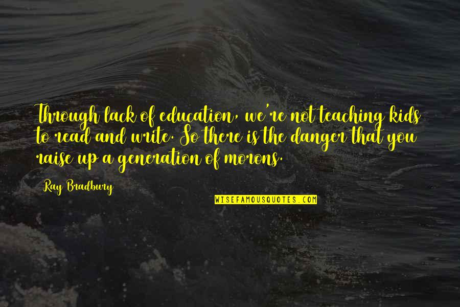Writing For Kids Quotes By Ray Bradbury: Through lack of education, we're not teaching kids