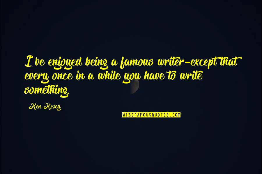 Writing From Famous Writers Quotes By Ken Kesey: I've enjoyed being a famous writer-except that every