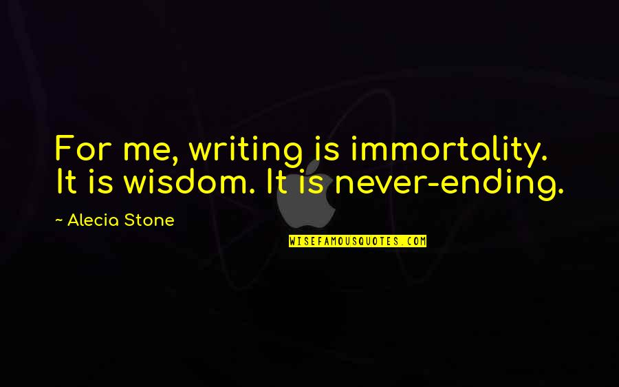 Writing Philosophy Quotes By Alecia Stone: For me, writing is immortality. It is wisdom.
