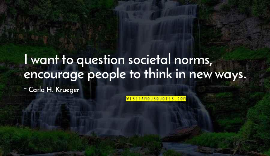 Writing Philosophy Quotes By Carla H. Krueger: I want to question societal norms, encourage people