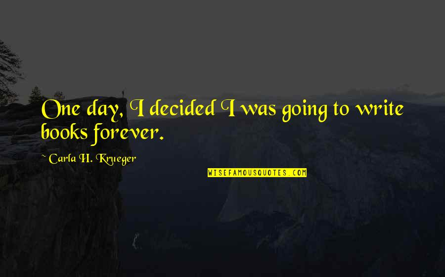 Writing Philosophy Quotes By Carla H. Krueger: One day, I decided I was going to