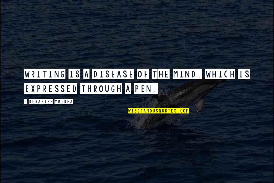 Writing Philosophy Quotes By Debasish Mridha: Writing is a disease of the mind, which
