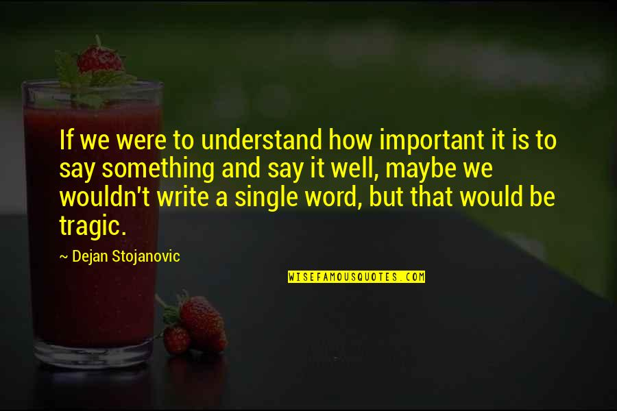 Writing Philosophy Quotes By Dejan Stojanovic: If we were to understand how important it