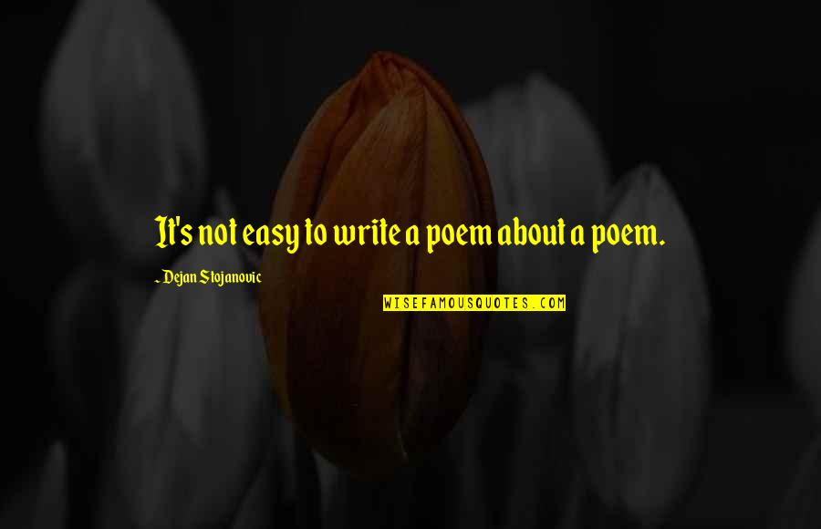 Writing Philosophy Quotes By Dejan Stojanovic: It's not easy to write a poem about