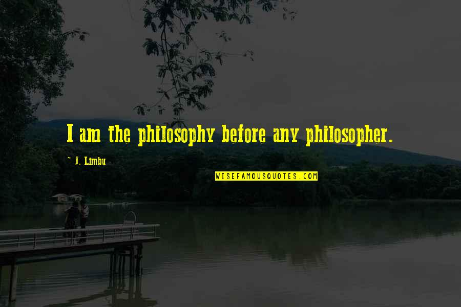 Writing Philosophy Quotes By J. Limbu: I am the philosophy before any philosopher.