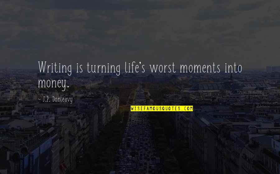 Writing Philosophy Quotes By J.P. Donleavy: Writing is turning life's worst moments into money.