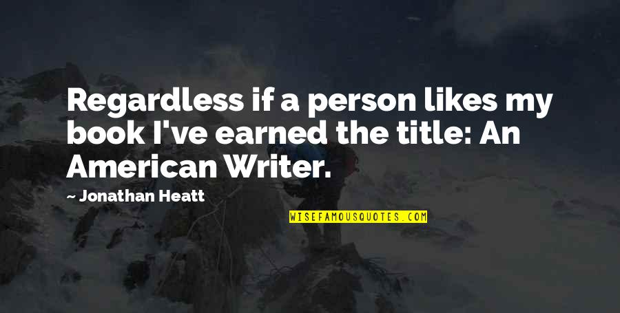 Writing Philosophy Quotes By Jonathan Heatt: Regardless if a person likes my book I've