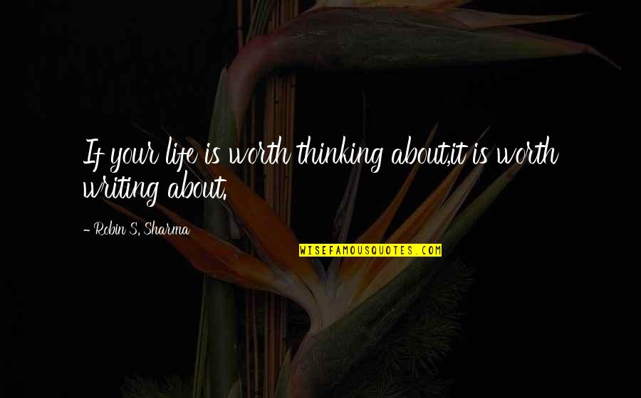 Writing Philosophy Quotes By Robin S. Sharma: If your life is worth thinking about,it is