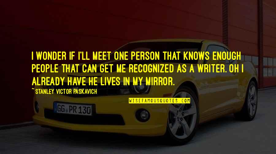 Writing Philosophy Quotes By Stanley Victor Paskavich: I wonder if I'll meet one person that