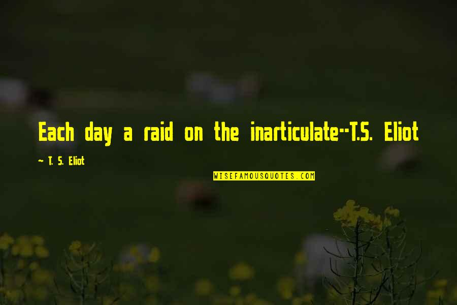 Writing Philosophy Quotes By T. S. Eliot: Each day a raid on the inarticulate--T.S. Eliot