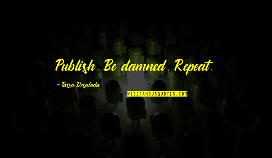 Writing Philosophy Quotes By Tassa Desalada: Publish. Be damned. Repeat.