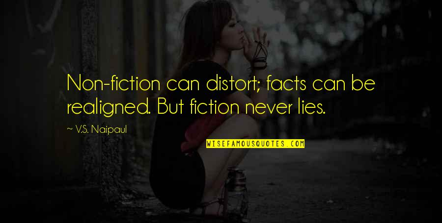 Writing Philosophy Quotes By V.S. Naipaul: Non-fiction can distort; facts can be realigned. But