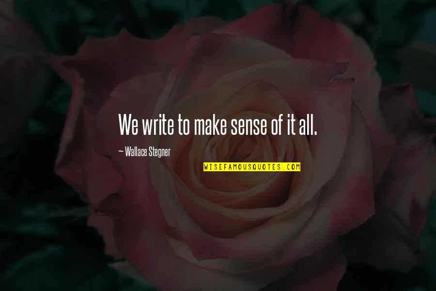 Writing Philosophy Quotes By Wallace Stegner: We write to make sense of it all.
