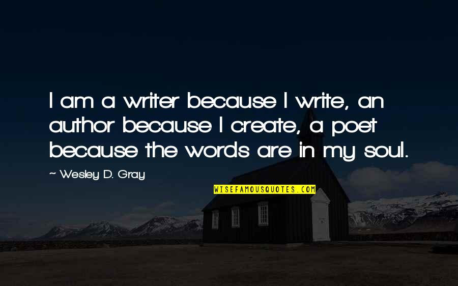 Writing Philosophy Quotes By Wesley D. Gray: I am a writer because I write, an