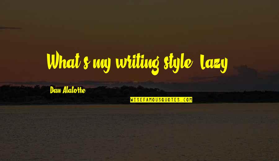 Writing Style Quotes By Dan Alatorre: What's my writing style? Lazy.