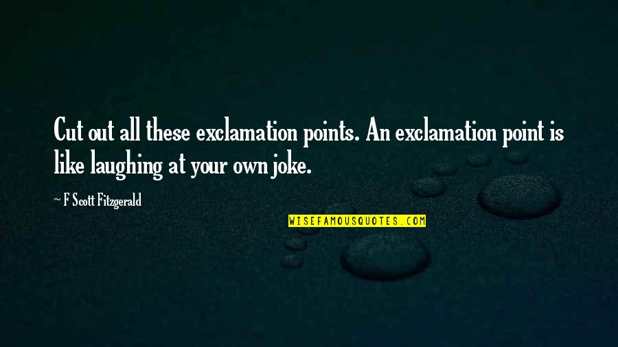 Writing Style Quotes By F Scott Fitzgerald: Cut out all these exclamation points. An exclamation