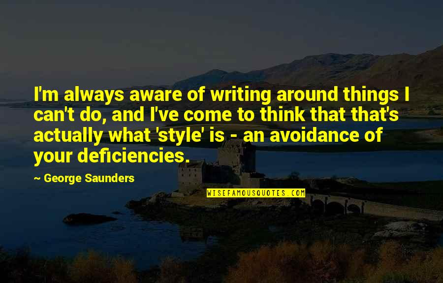 Writing Style Quotes By George Saunders: I'm always aware of writing around things I