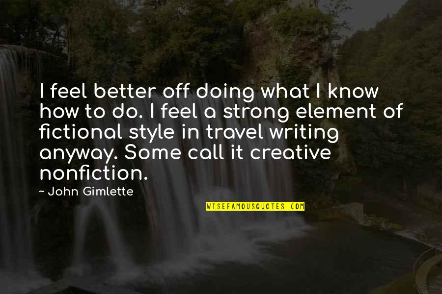 Writing Style Quotes By John Gimlette: I feel better off doing what I know