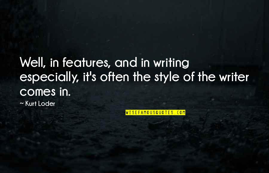 Writing Style Quotes By Kurt Loder: Well, in features, and in writing especially, it's