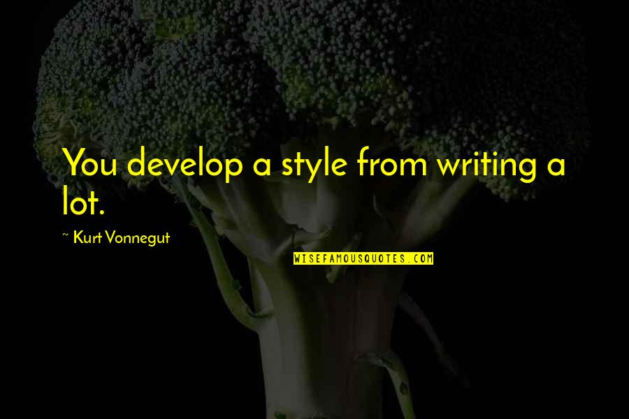 Writing Style Quotes By Kurt Vonnegut: You develop a style from writing a lot.