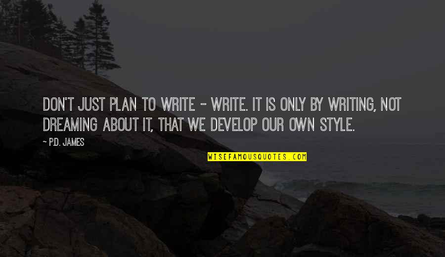 Writing Style Quotes By P.D. James: Don't just plan to write - write. It