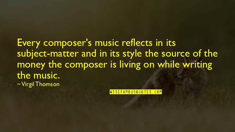 Writing Style Quotes By Virgil Thomson: Every composer's music reflects in its subject-matter and